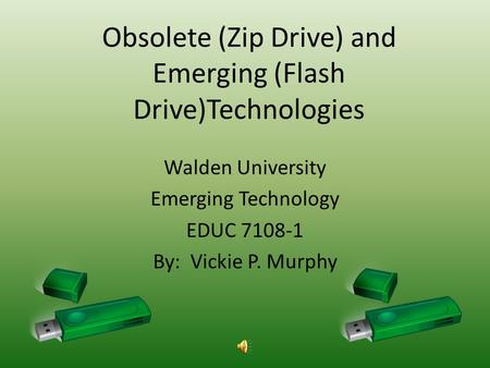 Obsolete (Zip Drive) and Emerging (Flash Drive)Technologies Walden University Emerging Technology EDUC 7108-1 By: Vickie P. Murphy.