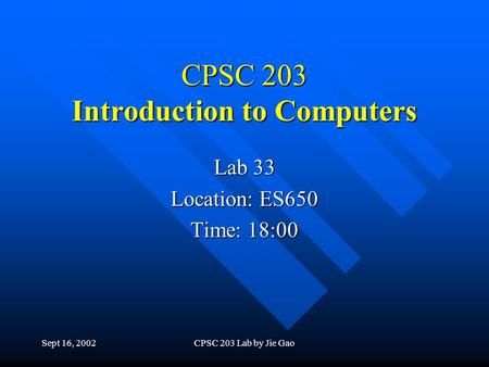Sept 16, 2002CPSC 203 Lab by Jie Gao CPSC 203 Introduction to Computers Lab 33 Location: ES650 Time: 18:00.