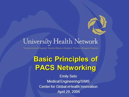 Basic Principles of PACS Networking Emily Seto Medical Engineering/SIMS Center for Global eHealth Innovation April 29, 2004.