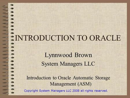 INTRODUCTION TO ORACLE Lynnwood Brown System Managers LLC Introduction to Oracle Automatic Storage Management (ASM) Copyright System Managers LLC 2008.