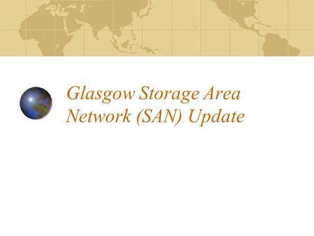 Glasgow Storage Area Network (SAN) Update. Where We Were (April 05) Why Consider a SAN Heterogeneous environment Protects against SPF Storage aggregation.