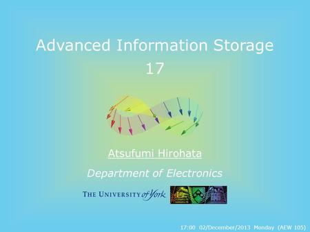Department of Electronics Advanced Information Storage 17 Atsufumi Hirohata 17:00 02/December/2013 Monday (AEW 105)