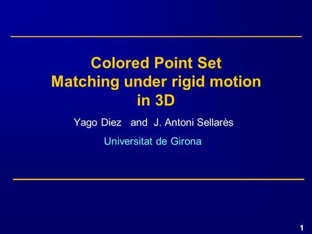 1 Yago Diez and J. Antoni Sellarès Universitat de Girona Colored Point Set Matching under rigid motion in 3D.
