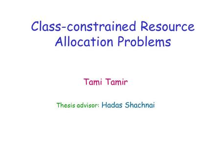 Class-constrained Resource Allocation Problems Tami Tamir Thesis advisor: Hadas Shachnai.