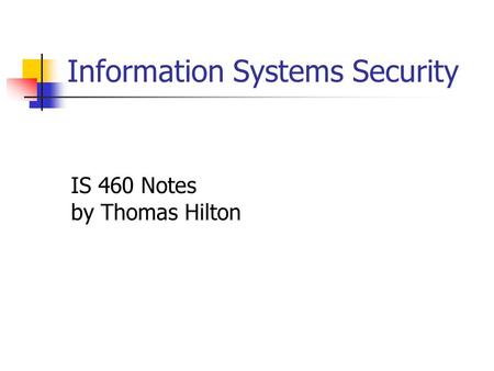 Information Systems Security IS 460 Notes by Thomas Hilton.