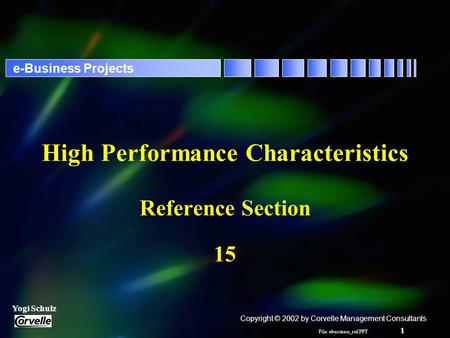 File: ebusiness_ref.PPT 1 Yogi Schulz e-Business Projects High Performance Characteristics Reference Section 15 Copyright © 2002 by Corvelle Management.