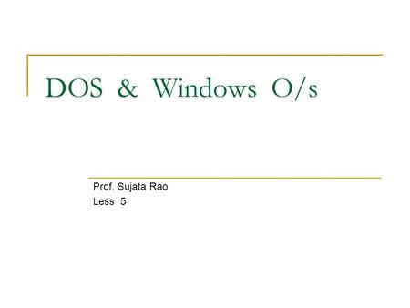 DOS & Windows O/s Prof. Sujata Rao Less 5.