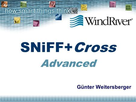 Günter Weitersberger SNiFF+Cross Advanced. © 2000 Wind River Systems, Inc. What is SNiFF+Cross ? Use your PC to develop UNIX applications Unified software.