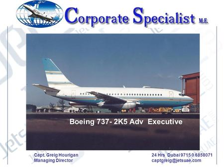 Boeing 737- 2K5 Adv Executive Capt. Greig Hourigan Managing Director 24 Hrs Dubai 9715 0 6858071 captgreig@jetsuae.com.