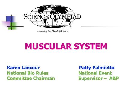 MUSCULAR SYSTEM MUSCULAR SYSTEM Karen Lancour Patty Palmietto National Bio Rules National Event Committee Chairman Supervisor – A&P.