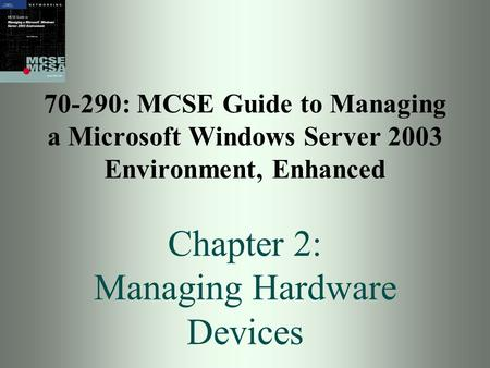 70-290: MCSE Guide to Managing a Microsoft Windows Server 2003 Environment, Enhanced Chapter 2: Managing Hardware Devices.