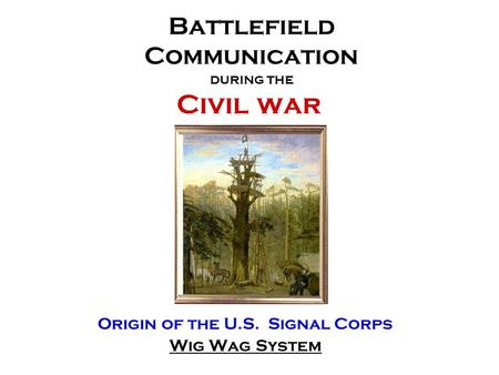 Battlefield Communication during the Civil war Origin of the U.S. Signal Corps Wig Wag System.