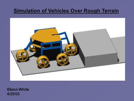 Simulation of Vehicles Over Rough Terrain Glenn White 4/25/03.