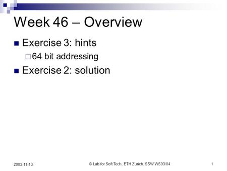 © Lab for Soft Tech, ETH Zurich, SSW WS03/041 2003-11-13 Week 46 – Overview Exercise 3: hints 64 bit addressing Exercise 2: solution.