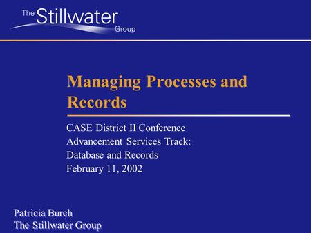 Managing Processes and Records CASE District II Conference Advancement Services Track: Database and Records February 11, 2002 Patricia Burch The Stillwater.