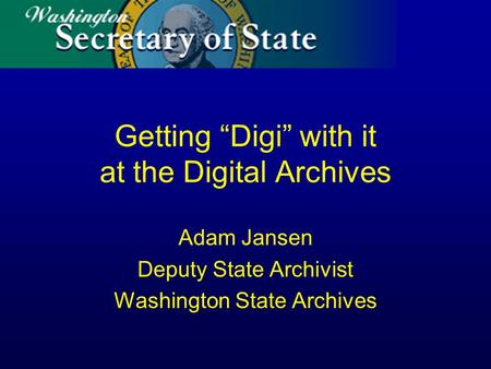 Getting Digi with it at the Digital Archives Adam Jansen Deputy State Archivist Washington State Archives.