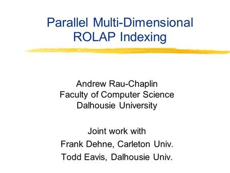 Parallel Multi-Dimensional ROLAP Indexing Andrew Rau-Chaplin Faculty of Computer Science Dalhousie University Joint work with Frank Dehne, Carleton Univ.
