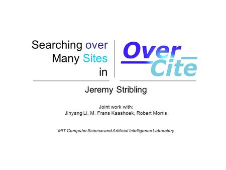 Searching over Many Sites in Jeremy Stribling Joint work with: Jinyang Li, M. Frans Kaashoek, Robert Morris MIT Computer Science and Artificial Intelligence.