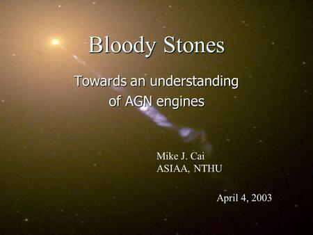 Bloody Stones Towards an understanding of AGN engines Mike J. Cai ASIAA, NTHU April 4, 2003.