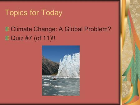Topics for Today Climate Change: A Global Problem? Quiz #7 (of 11)!!