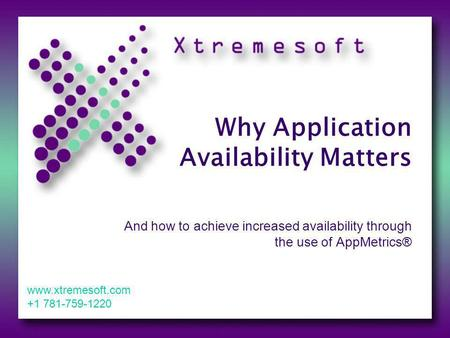 Why Application Availability Matters And how to achieve increased availability through the use of AppMetrics® www.xtremesoft.com +1 781-759-1220.