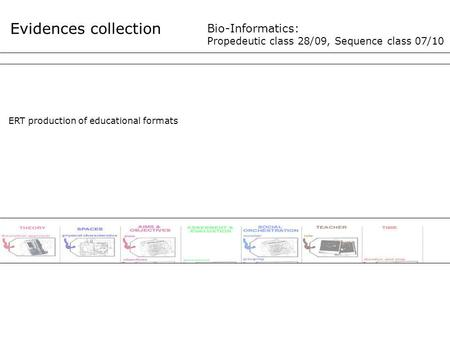 Evidences collection Bio-Informatics: Propedeutic class 28/09, Sequence class 07/10 ERT production of educational formats.