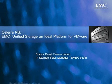 1 © Copyright 2008 EMC Corporation. All rights reserved. Celerra NS: EMC² Unified Storage an Ideal Platform for VMware Franck Duval / Yakov cohen IP Storage.