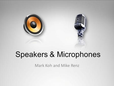 Speakers & Microphones Mark Koh and Mike Renz. The Technology Speaker - an electroacoustic transducer that produces sound in response to an electrical.