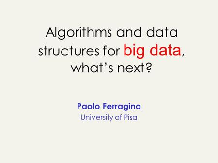 Algorithms and data structures for big data, whats next? Paolo Ferragina University of Pisa.