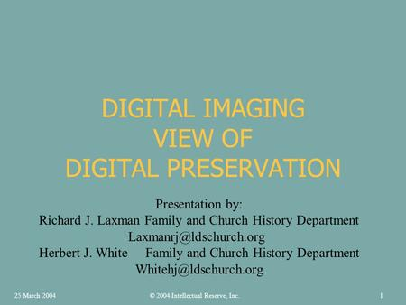 DIGITAL IMAGING VIEW OF DIGITAL PRESERVATION Presentation by: Richard J. Laxman Family and Church History Department Herbert J.