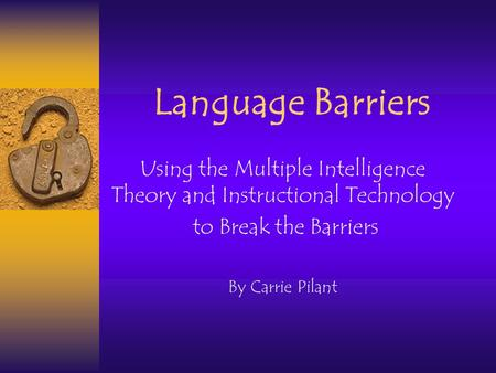 Language Barriers Using the Multiple Intelligence Theory and Instructional Technology to Break the Barriers By Carrie Pilant.