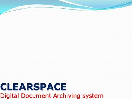 CLEARSPACE Digital Document Archiving system INTRODUCTION Digital Document Archiving is the process of capturing paper documents through scanning and.