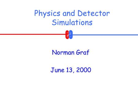 Physics and Detector Simulations Norman Graf June 13, 2000.
