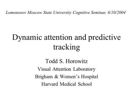 Dynamic attention and predictive tracking Todd S. Horowitz Visual Attention Laboratory Brigham & Womens Hospital Harvard Medical School Lomonosov Moscow.