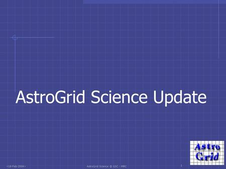 AstroGrid GSC : MRC 1 AstroGrid Science Update.