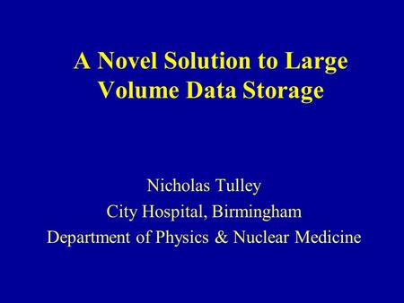 A Novel Solution to Large Volume Data Storage Nicholas Tulley City Hospital, Birmingham Department of Physics & Nuclear Medicine.