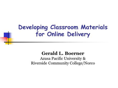 Developing Classroom Materials for Online Delivery Gerald L. Boerner Azusa Pacific University & Riverside Community College/Norco.