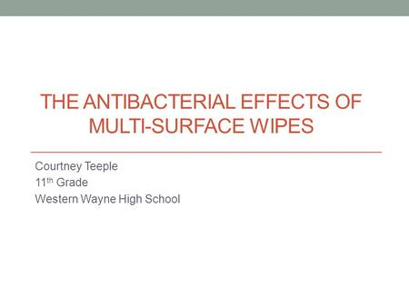 THE ANTIBACTERIAL EFFECTS OF MULTI-SURFACE WIPES Courtney Teeple 11 th Grade Western Wayne High School.