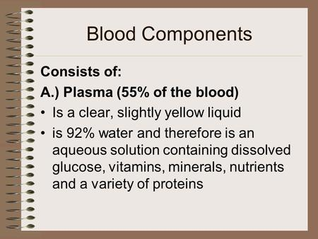 Blood Components Consists of: A.) Plasma (55% of the blood) Is a clear, slightly yellow liquid is 92% water and therefore is an aqueous solution containing.