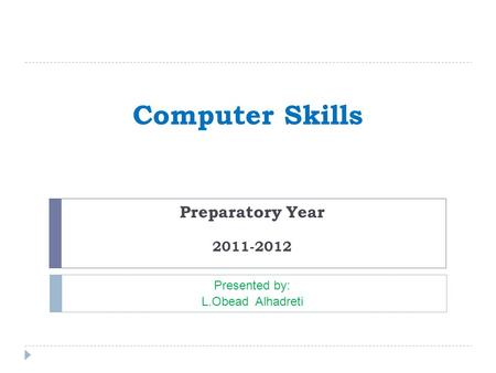 Computer Skills Preparatory Year 2011-2012 Presented by: L.Obead Alhadreti.