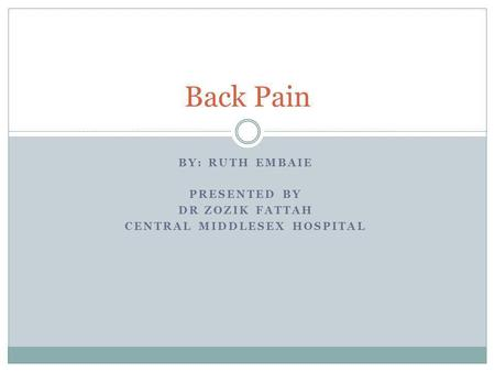 BY: RUTH EMBAIE PRESENTED BY DR ZOZIK FATTAH CENTRAL MIDDLESEX HOSPITAL Back Pain.