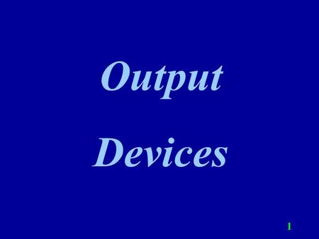 1 Output Devices. 2 Output Output is data that has been processed into useful forms called information that can be used by a person or machine. Types.