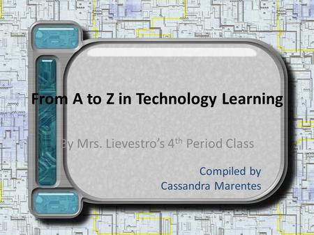 From A to Z in Technology Learning By Mrs. Lievestros 4 th Period Class Compiled by Cassandra Marentes.