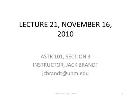 LECTURE 21, NOVEMBER 16, 2010 ASTR 101, SECTION 3 INSTRUCTOR, JACK BRANDT 1ASTR 101-3, FALL 2010.