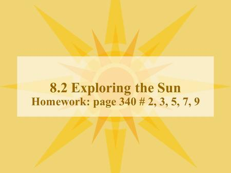 8.2 Exploring the Sun Homework: page 340 # 2, 3, 5, 7, 9.