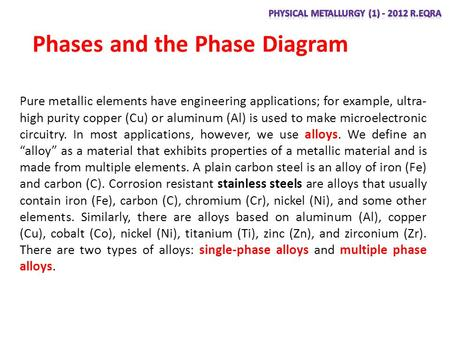 Phases and the Phase Diagram Pure metallic elements have engineering applications; for example, ultra- high purity copper (Cu) or aluminum (Al) is used.