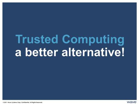 Trusted Computing a better alternative! © 2011 Wave Systems Corp. Confidential. All Rights Reserved.