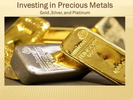 Investing in Precious Metals Gold,Silver, and Platinum.