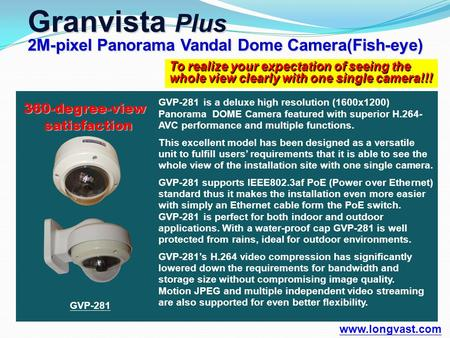 To realize your expectation of seeing the whole view clearly with one single camera!!! Granvista Plus 2M-pixel Panorama Vandal Dome Camera(Fish-eye) www.longvast.com.