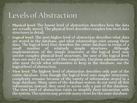 Physical level: The lowest level of abstraction describes how the data are actually stored. The physical level describes complex low-level data structures.